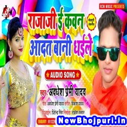 Raja Ji E Kawan Aadat Bani Dhaile (Awdhesh Premi Yadav) Awdhesh Premi Yadav  New Bhojpuri Mp3 Song Dj Remix Gana Download