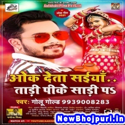 Oak Deta Saiya Tadi Pike Sadi Pa (Golu Gold) Golu Gold  New Bhojpuri Mp3 Song Dj Remix Gana Download