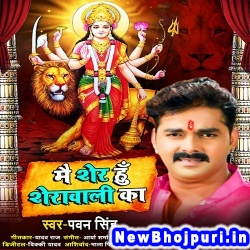 Main Sher Hu Sherawali Ka (Pawan Singh) Pawan Singh Yashi Films New Bhojpuri Mp3 Song Dj Remix Gana Download