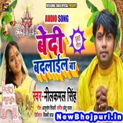 Bedi Badlail Ba (Neelkamal Singh) Neelkamal Singh Neelkamal Singh Official New Bhojpuri Mp3 Song Dj Remix Gana Download