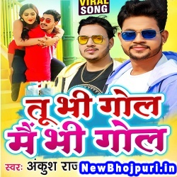 Tu Bhi Gol Main Bhi Gol Ankush Raja Tu Bhi Gol Main Bhi Gol (Ankush Raja) New Bhojpuri Mp3 Song Dj Remix Gana Download