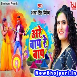 Are Bap Re Bap Holi Me Bhauji Bhaili Chhinar Antra Singh Priyanka Are Bap Re Bap (Antra Singh Priyanka) New Bhojpuri Mp3 Song Dj Remix Gana Download