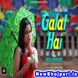 Galat Hai (Sneh Upadhya) Sneh Upadhya  New Bhojpuri Mp3 Song Dj Remix Gana Download